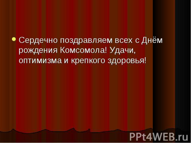 Сердечно поздравляем всех сДнём рождения Комсомола! Удачи, оптимизма и крепкого здоровья! Сердечно поздравляем всех сДнём рождения Комсомола! Удачи, оптимизма и крепкого здоровья!