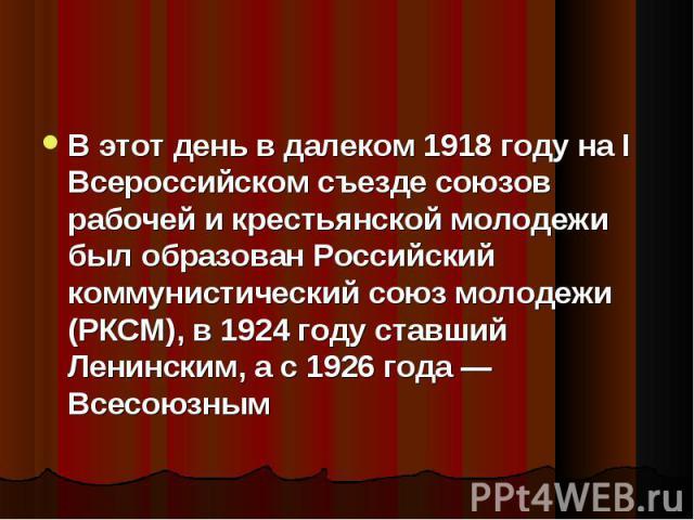 В этот день в далеком 1918 году на I Всероссийском съезде союзов рабочей и крестьянской молодежи был образован Российский коммунистический союз молодежи (РКСМ), в 1924 году ставший Ленинским, а с 1926 года — Всесоюзным В этот день в далеком 1918 год…