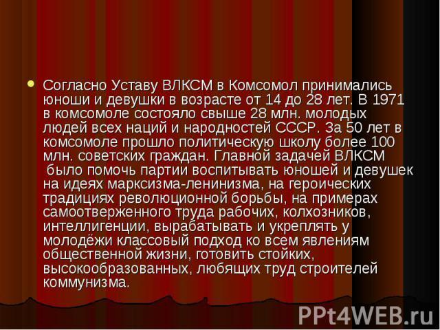 Согласно Уставу ВЛКСМ в Комсомол принимались юноши и девушки в возрасте от 14 до 28 лет. В 1971 в комсомоле состояло свыше 28 млн. молодых людей всех наций и народностей СССР. За 50 лет в комсомоле прошло политическую школу более 100 млн. советских …