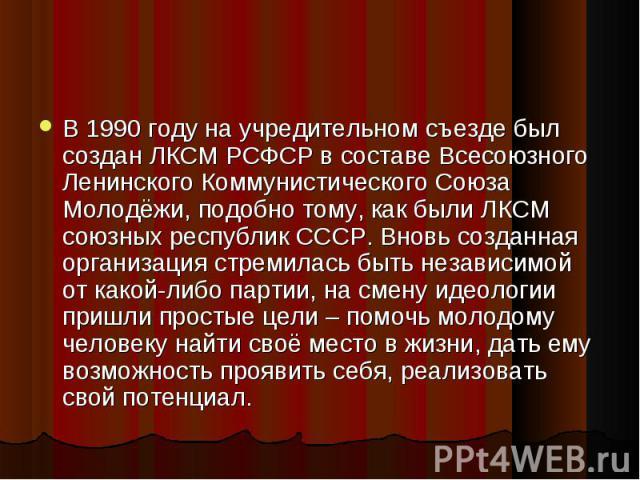В 1990 году на учредительном съезде был создан ЛКСМ РСФСР в составе Всесоюзного Ленинского Коммунистического Союза Молодёжи, подобно тому, как были ЛКСМ союзных республик СССР. Вновь созданная организация стремилась быть независимой от какой-либо па…