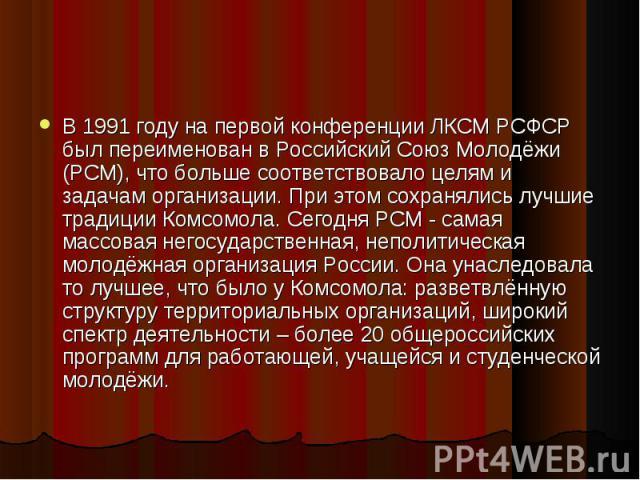 В 1991 году на первой конференции ЛКСМ РСФСР был переименован в Российский Союз Молодёжи (РСМ), что больше соответствовало целям и задачам организации. При этом сохранялись лучшие традиции Комсомола. Сегодня РСМ - самая массовая негосударственная, н…