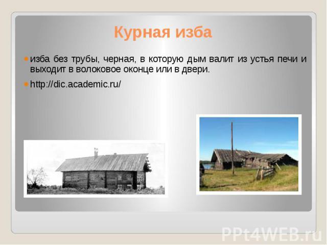 Курная изба изба без трубы, черная, в которую дым валит из устья печи и выходит в волоковое оконце или в двери. http://dic.academic.ru/