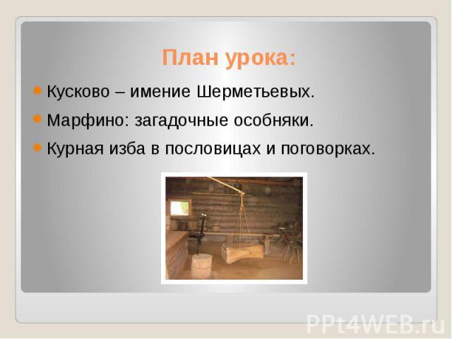 План урока: Кусково – имение Шерметьевых. Марфино: загадочные особняки. Курная изба в пословицах и поговорках.