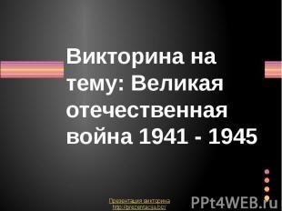 Викторина на тему: Великая отечественная война 1941 - 1945