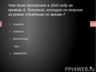 Что было построено в 1943 году на премию А. Толстого, которую он получил за рома