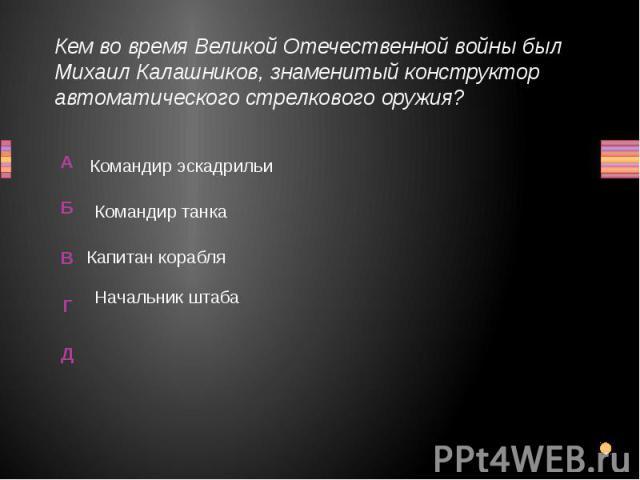 Кем во время Великой Отечественной войны был Михаил Калашников, знаменитый конструктор автоматического стрелкового оружия? Командир эскадрильи