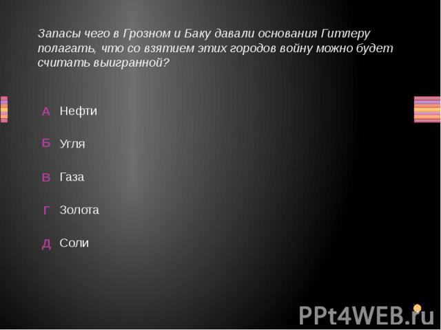 Запасы чего в Грозном и Баку давали основания Гитлеру полагать, что со взятием этих городов войну можно будет считать выигранной? Соли