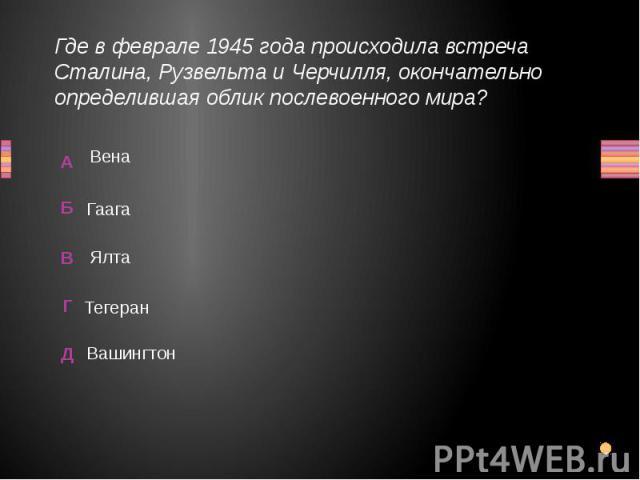 Где в феврале 1945 года происходила встреча Сталина, Рузвельта и Черчилля, окончательно определившая облик послевоенного мира? Вашингтон