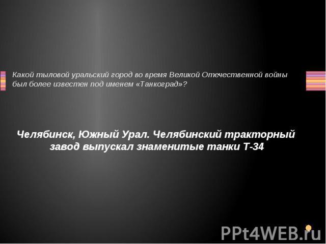 Какой тыловой уральский город во время Великой Отечественной войны был более известен под именем «Танкоград»? Челябинск, Южный Урал. Челябинский тракторный завод выпускал знаменитые танки Т-34