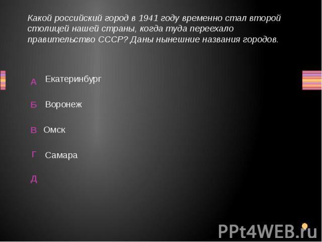 Какой российский город в 1941 году временно стал второй столицей нашей страны, когда туда переехало правительство СССР? Даны нынешние названия городов. Воронеж