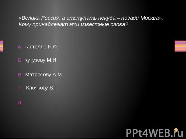 «Велика Россия, а отступать некуда – позади Москва». Кому принадлежат эти известные слова? Гастелло Н.Ф.