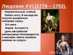 Людовик XVl.(1774 – 1793). Нерешительный, слабый. Любил охоту. В наследство полу