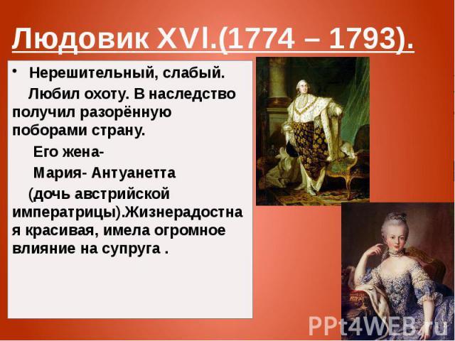 Людовик XVl.(1774 – 1793). Нерешительный, слабый. Любил охоту. В наследство получил разорённую поборами страну. Его жена- Мария- Антуанетта (дочь австрийской императрицы).Жизнерадостная красивая, имела огромное влияние на супруга .