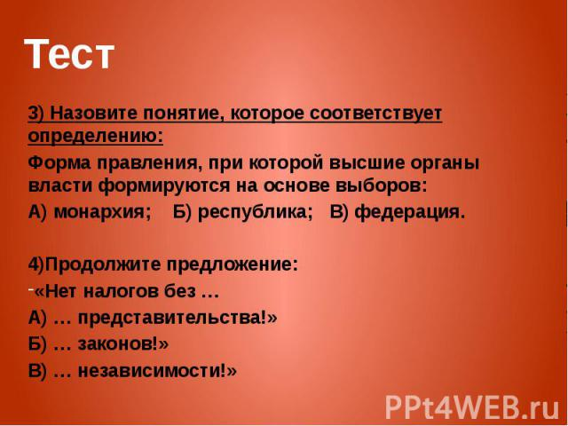 Тест 3) Назовите понятие, которое соответствует определению: Форма правления, при которой высшие органы власти формируются на основе выборов: А) монархия; Б) республика; В) федерация. 4)Продолжите предложение: «Нет налогов без … А) … представительст…