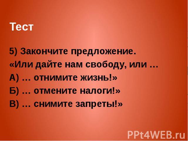 Тест 5) Закончите предложение. «Или дайте нам свободу, или … А) … отнимите жизнь!» Б) … отмените налоги!» В) … снимите запреты!»