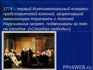 1774 – первый Континентальный конгресс представителей колоний, запретивший амери
