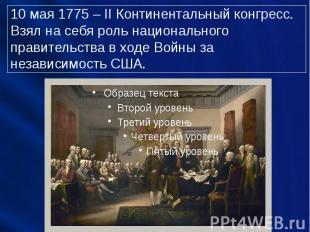 10 мая 1775 – II Континентальный конгресс. Взял на себя роль национального прави