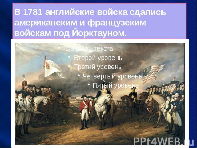 В 1781 английские войска сдались американским и французским войскам под Йорктауном.