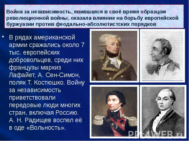 Война за независимость, явившаяся в своё время образцом революционной войны, оказала влияние на борьбу европейской буржуазии против феодально-абсолютистских порядков В рядах американской армии сражались около 7 тыс. европейских добровольцев, среди н…