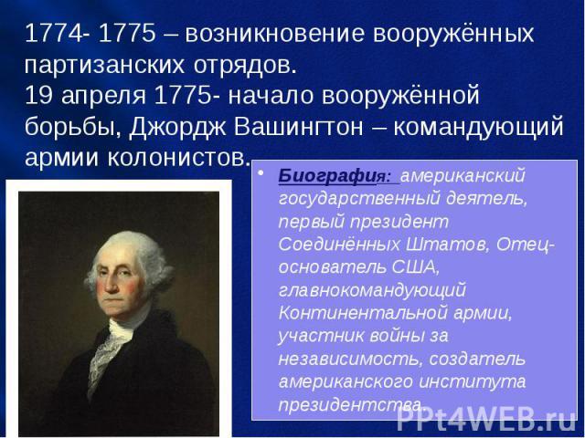 1774- 1775 – возникновение вооружённых партизанских отрядов. 19 апреля 1775- начало вооружённой борьбы, Джордж Вашингтон – командующий армии колонистов. Биография: американский государственный деятель, первый президент Соединённых Штатов, Отец-основ…