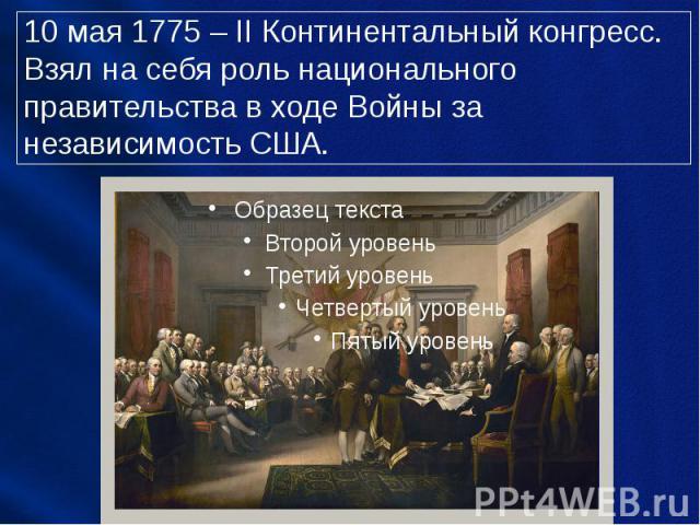 10 мая 1775 – II Континентальный конгресс. Взял на себя роль национального правительства в ходе Войны за независимость США.