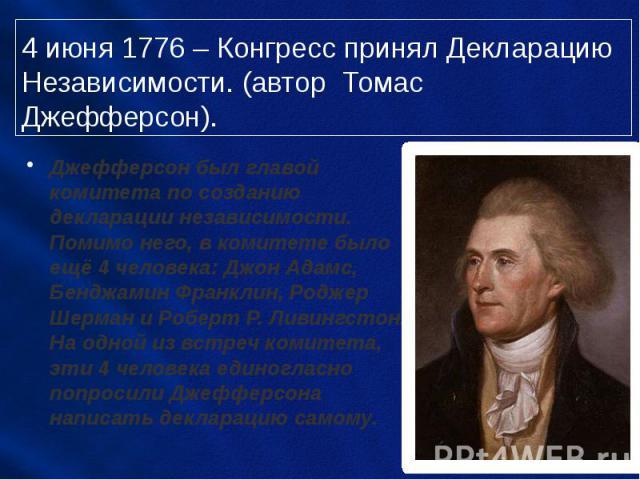 4 июня 1776 – Конгресс принял Декларацию Независимости. (автор Томас Джефферсон). Джефферсон был главой комитета по созданию декларации независимости. Помимо него, в комитете было ещё 4 человека: Джон Адамс, Бенджамин Франклин, Роджер Шерман и Робер…