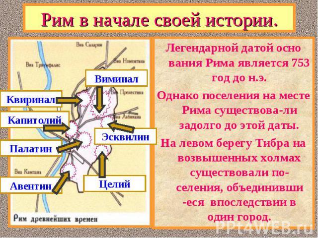 Легендарной датой осно вания Рима является 753 год до н.э. Легендарной датой осно вания Рима является 753 год до н.э. Однако поселения на месте Рима существова-ли задолго до этой даты. На левом берегу Тибра на возвышенных холмах существовали по-селе…