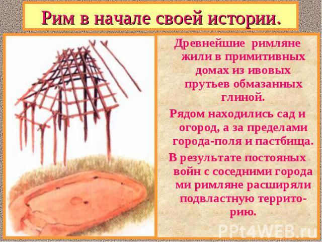 Древнейшие римляне жили в примитивных домах из ивовых прутьев обмазанных глиной. Древнейшие римляне жили в примитивных домах из ивовых прутьев обмазанных глиной. Рядом находились сад и огород, а за пределами города-поля и пастбища. В результате пост…