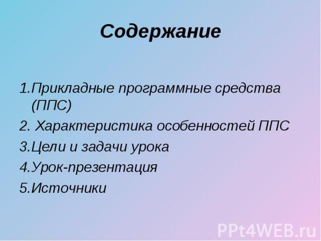 1.Прикладные программные средства (ППС) 2. Характеристика особенностей ППС 3.Цели и задачи урока 4.Урок-презентация 5.Источники
