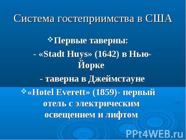 Первые таверны: Первые таверны: - «Stadt Huys» (1642) в Нью-Йорке - таверна в Джеймстауне «Hotel Everett» (1859)- первый отель с электрическим освещением и лифтом