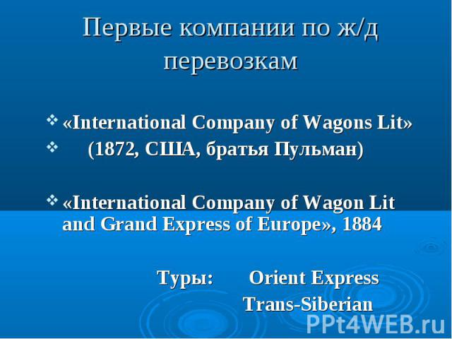 «International Company of Wagons Lit» «International Company of Wagons Lit» (1872, США, братья Пульман) «International Company of Wagon Lit and Grand Express of Europe», 1884 Туры: Orient Express Trans-Siberian