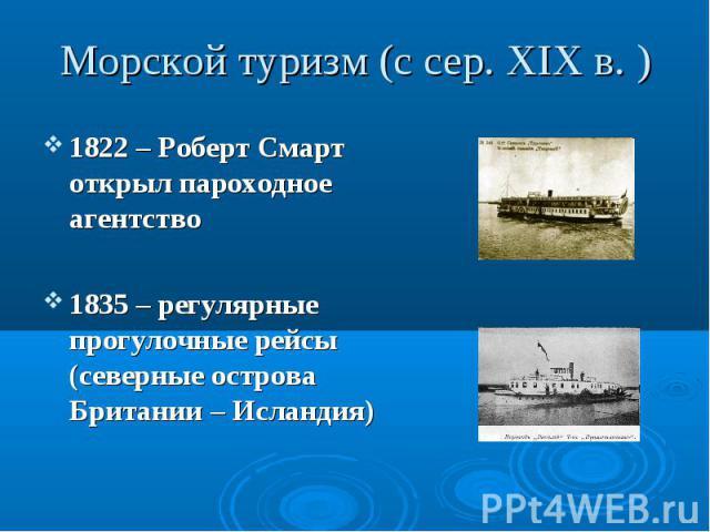 1822 – Роберт Смарт открыл пароходное агентство 1822 – Роберт Смарт открыл пароходное агентство 1835 – регулярные прогулочные рейсы (северные острова Британии – Исландия)