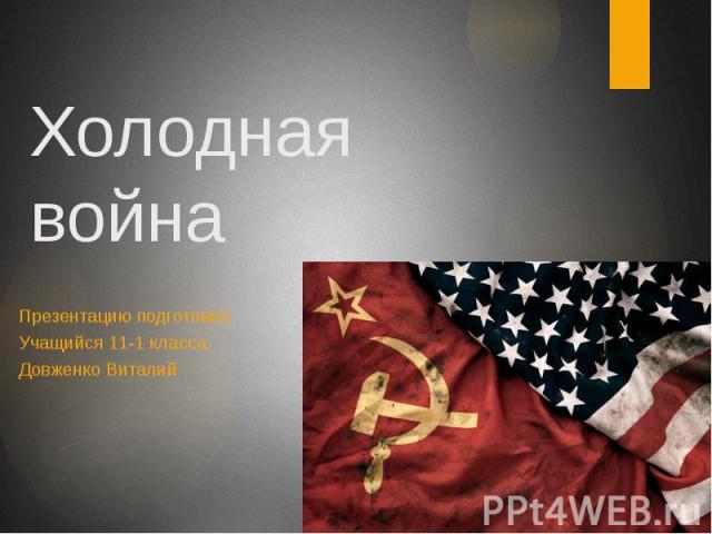 Холодная война Презентацию подготовил Учащийся 11-1 класса Довженко Виталий