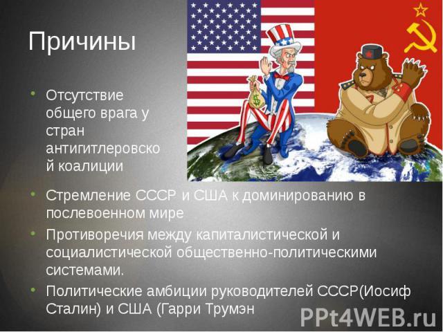 Причины Стремление СССР и США к доминированию в послевоенном мире Противоречия между капиталистической и социалистической общественно-политическими системами. Политические амбиции руководителей СССР(Иосиф Сталин) и США (Гарри Трумэн