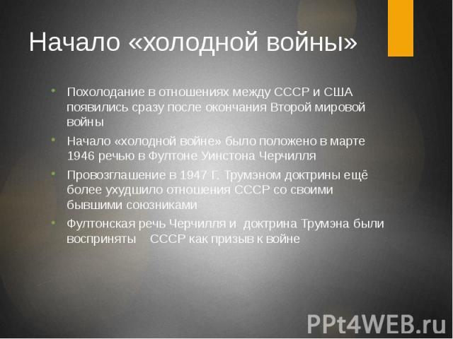 Начало «холодной войны» Похолодание в отношениях между СССР и США появились сразу после окончания Второй мировой войны Начало «холодной войне» было положено в марте 1946 речью в Фултоне Уинстона Черчилля Провозглашение в 1947 Г. Трумэном доктрины ещ…