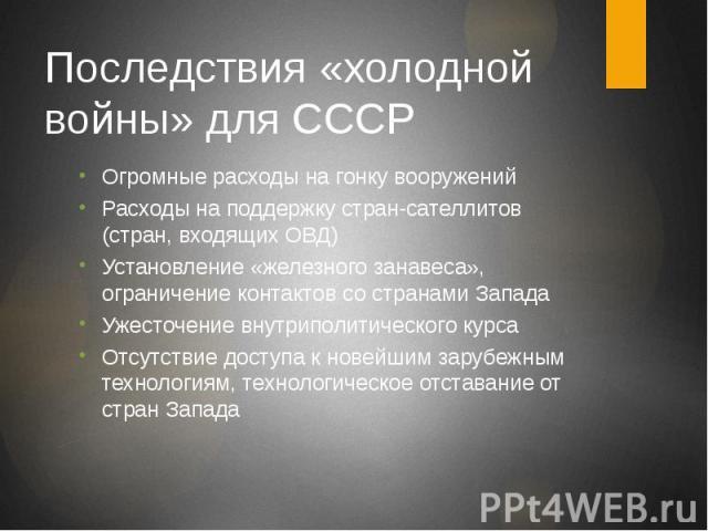 Последствия «холодной войны» для СССР Огромные расходы на гонку вооружений Расходы на поддержку стран-сателлитов (стран, входящих ОВД) Установление «железного занавеса», ограничение контактов со странами Запада Ужесточение внутриполитического курса …
