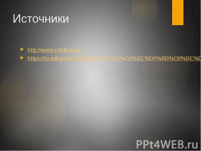 Источники http://www.coldwar.ru/ https://ru.wikipedia.org/wiki/%D0%A5%D0%BE%D0%BB%D0%BE%D0%B4%D0%BD%D0%B0%D1%8F_%D0%B2%D0%BE%D0%B9%D0%BD%D0%B0