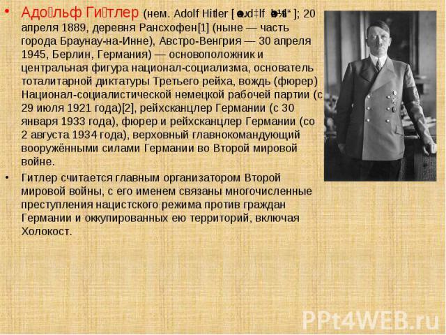 Адо льф Ги тлер (нем. Adolf Hitler [ˈaːdɔlf ˈhɪtlɐ]; 20 апреля 1889, деревня Рансхофен[1] (ныне — часть города Браунау-на-Инне), Австро-Венгрия — 30 апреля 1945, Берлин, Германия) — основоположник и центральная фигура национал-социализма, основатель…