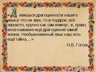« ивишься драгоценности нашего языка: что ни звук, то и подарок; всё зернисто, к