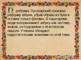роблема: Луначарский произвел реформу азбуки, убрав образы из букв и оставив тол