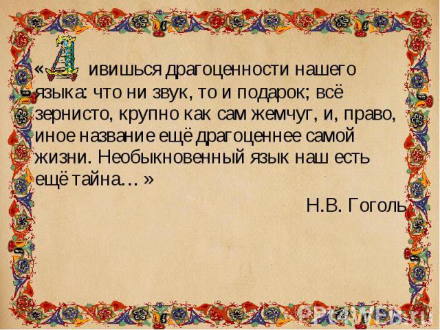« ивишься драгоценности нашего языка: что ни звук, то и подарок; всё зернисто, крупно как сам жемчуг, и, право, иное название ещё драгоценнее самой жизни. Необыкновенный язык наш есть ещё тайна… » « ивишься драгоценности нашего языка: что ни звук, т…