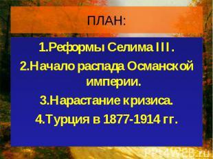 1.Реформы Селима III. 1.Реформы Селима III. 2.Начало распада Османской империи.
