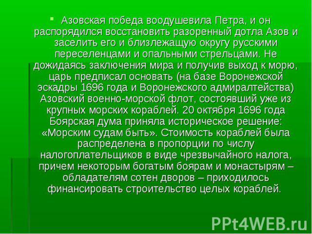 Азовская победа воодушевила Петра, и он распорядился восстановить разоренный дотла Азов и заселить его и близлежащую округу русскими переселенцами и опальными стрельцами. Не дожидаясь заключения мира и получив выход к морю, царь предписал основать (…