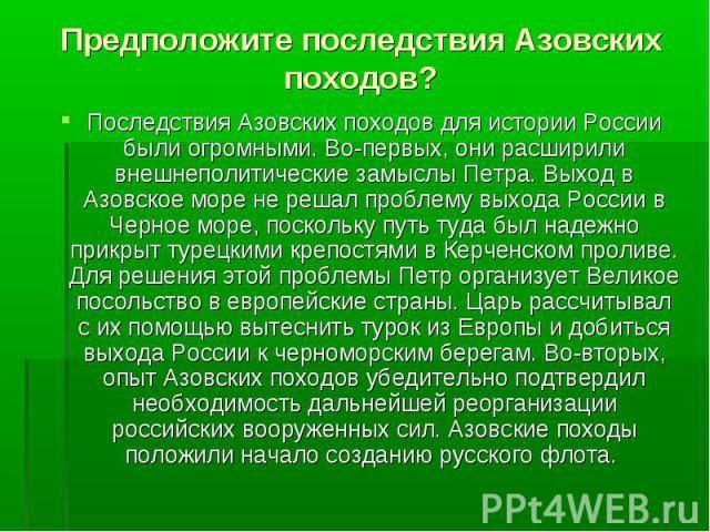 Последствия Азовских походов для истории России были огромными. Во-первых, они расширили внешнеполитические замыслы Петра. Выход в Азовское море не решал проблему выхода России в Черное море, поскольку путь туда был надежно прикрыт турецкими крепост…