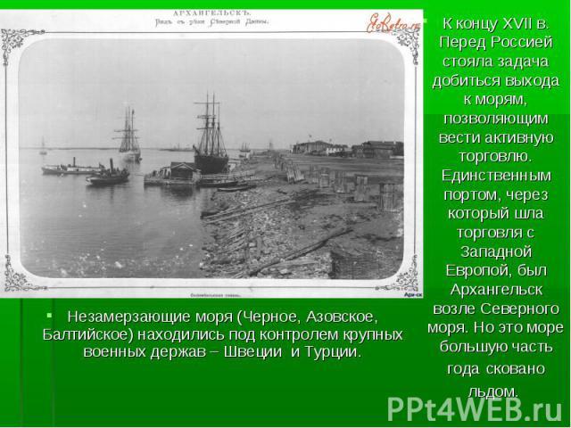 К концу XVII в. Перед Россией стояла задача добиться выхода к морям, позволяющим вести активную торговлю. Единственным портом, через который шла торговля с Западной Европой, был Архангельск возле Северного моря. Но это море большую часть года скован…