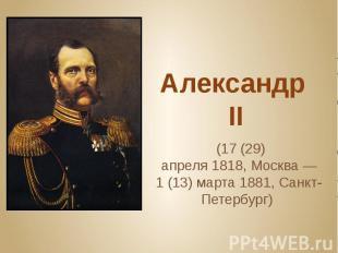 Александр II (17(29) апреля1818,Москва— 1(13
