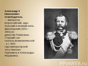 Александр II Николаевич Освободитель—император всероссийский, царь польски