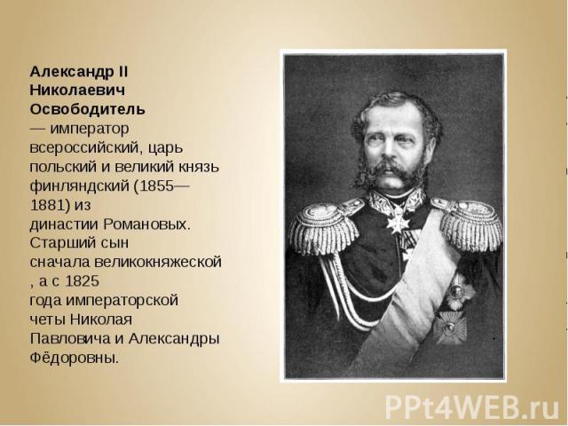 Александр II Николаевич Освободитель—император всероссийский, царь польский и великий князь финляндский (1855—1881) из династииРомановых. Старший сын сначалавеликокняжеской, а с1825 годаимператорской четыНиколая П…