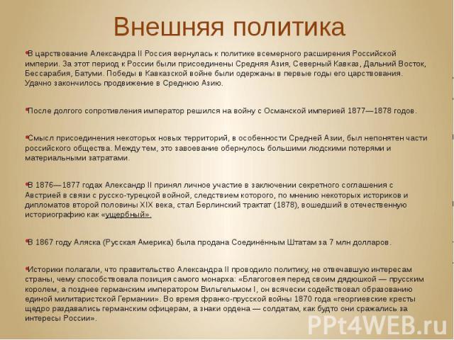 Внешняя политика В царствование Александра II Россия вернулась к политике всемерного расширения Российской империи. За этот период к России были присоединены Средняя Азия, Северный Кавказ, Дальний Восток, Бессарабия, Батуми. Победы вКавказской…