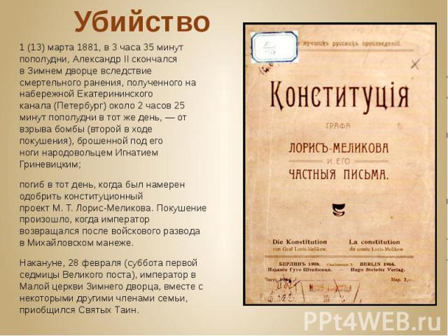 Убийство 1(13)марта1881, в 3 часа 35 минут пополудни, Александр II скончался вЗимнем дворцевследствие смертельногоранения, полученного на набережнойЕкатерининского канала(Петербург) около 2 часов 25 ми…